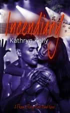 Incendiary - A Phoenix Rising Rock Band Novel ebook by Kathryn Kelly