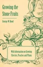 Growing the Stone Fruits - With Information on Growing Cherries, Peaches and Plums ebook by George W. Hood