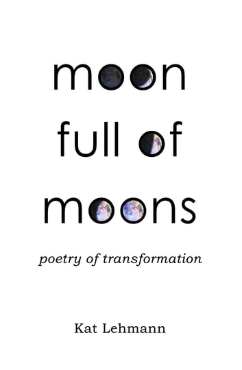Moon Full of Moons - Poetry of Transformation ebook by Kat Lehmann