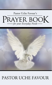Pastor Uche Favour's Prayer Book for your Everyday Needs ebook by Pastor Uche Favour