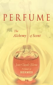 Perfume - The Alchemy of Scent ebook by Jean-Claude Ellena
