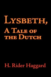 Lysbeth, a Tale of the Dutch ebook by Haggard, H. Rider