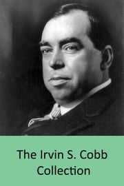 The Irvin S. Cobb Collection - 25 Books inc. Cobb's Anatomy, Back Home, Old Judge Priest, Local Color, Europe Revised, The Escape of Mr. Trimm & More ebook by Irvin S. Cobb