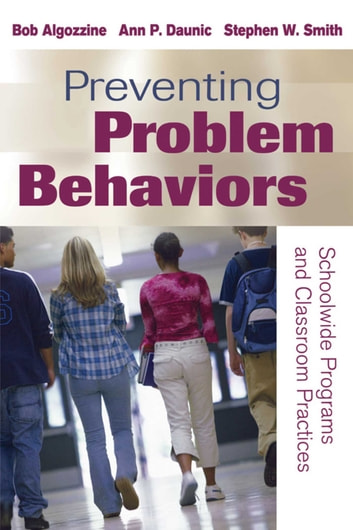 Preventing Problem Behaviors - Schoolwide Programs and Classroom Practices ebook by Bob Algozzine,Ann P. Daunic,Stephen W. Smith