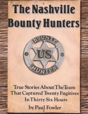 The Nashville Bounty Hunters: True Stories About The Team That Captured Twenty Fugitives In Thirty Six Hours ebook by Paul Fowler