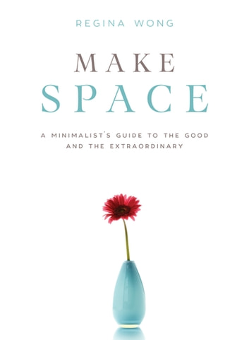 Make Space - A Minimalist's Guide to the Good and the Extraordinary ebook by Regina Wong