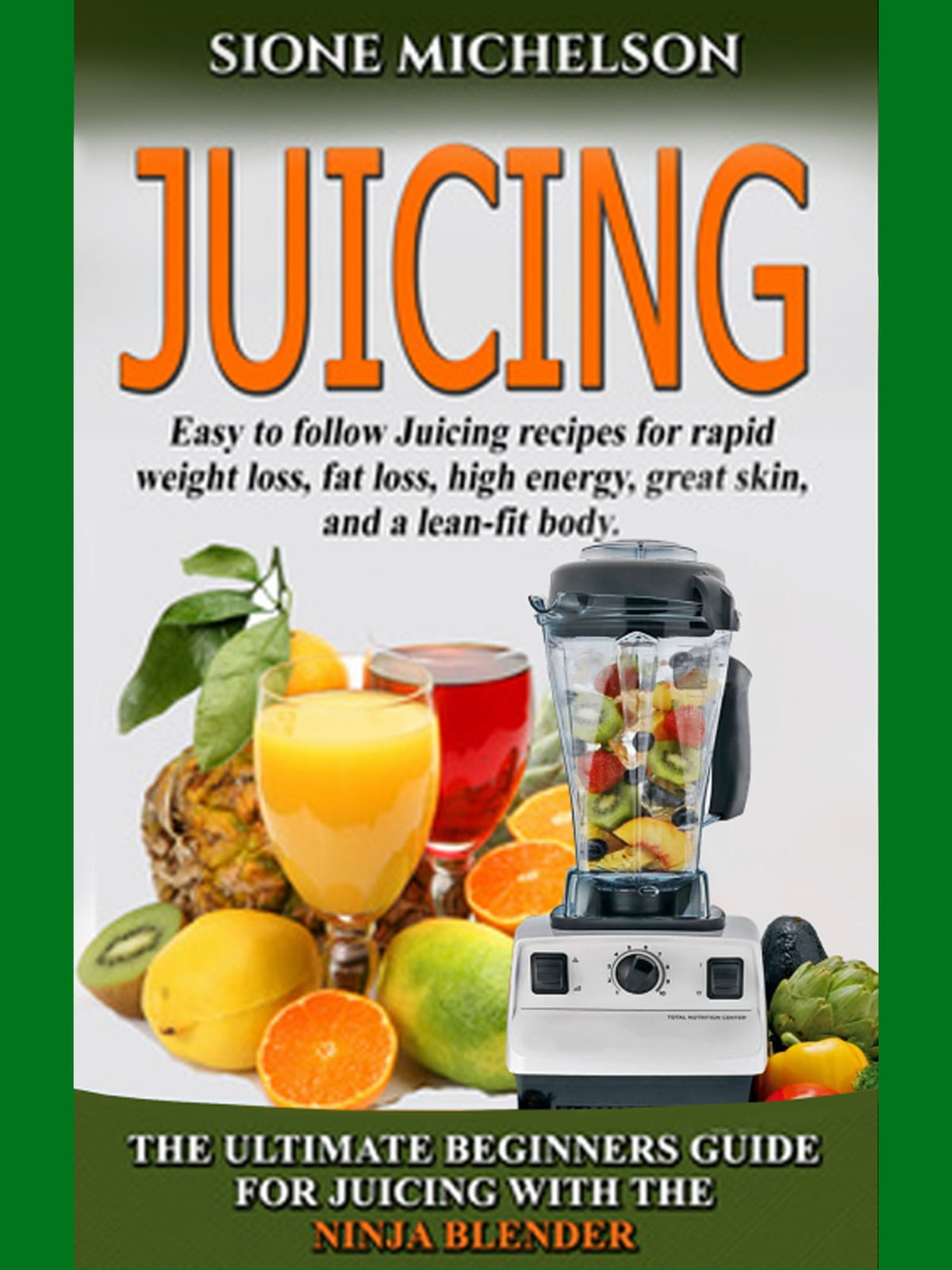 Juicing: The Ultimate Beginners Guide For Juicing With The Ninja Blender &  Nutribullet eBook by Sione Michelson - 9781310562426 | Rakuten Kobo