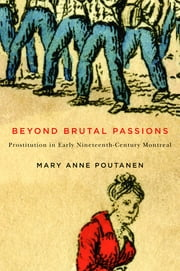 Beyond Brutal Passions - Prostitution in Early Nineteenth-Century Montreal ebook by Mary Anne Poutanen