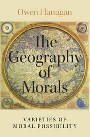 The Geography of Morals - Varieties of Moral Possibility ebook by Owen Flanagan