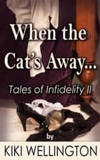 When the Cat's Away... (Tales of Infidelity II) ebook by Kiki Wellington