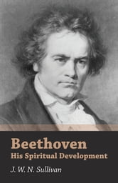 Beethoven - His Spiritual Development ebook by J. W. N. Sullivan