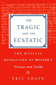 The Tragic and the Ecstatic: The Musical Revolution of Wagners Tristan and Isolde ebook by Chafe Chafe