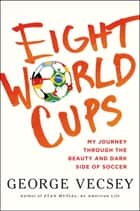 Eight World Cups - My Journey through the Beauty and Dark Side of Soccer eBook by George Vecsey