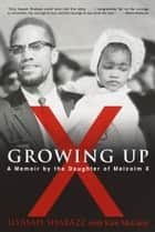 Growing Up X - A Memoir by the Daughter of Malcolm X ebook by Ilyasah Shabazz