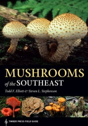 Mushrooms of the Southeast - Timber Press Field Guide ebook by Todd Elliott, Steven L. Stephenson