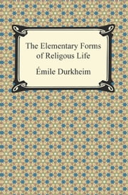 The Elementary Forms of Religious Life ebook by Emile Durkheim