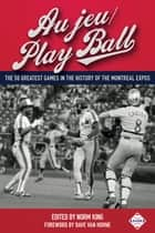 Au jeu/Play Ball: The 50 Greatest Games in the History of the Montreal Expos ebook by Norm King