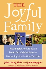 The Joyful Family - Meaningful Activities and Heartfelt Celebrations for Connecting with the Ones You Love ebook by John S. Dacey,Lynne Weygint,Will Glennon