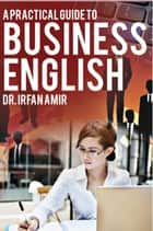 A Practical Guide to Business English ebook by Irfan Amir