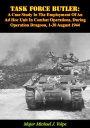 Task Force Butler: - A Case Study In The Employment Of An Ad Hoc Unit In Combat Operations, During Operation Dragoon, 1-30 August 1944 ebook by Major Michael J. Volpe