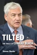 Tilted - The Trials of Conrad Black, Second Edition ebook by Steven Skurka