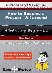 How to Become a Presser - All-around - How to Become a Presser - All-around ebook by Linh Landis