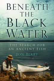 Beneath the Black Water - The Search for an Ancient Fish ebook by Jon Berry,Chris Yates