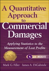 A Quantitative Approach to Commercial Damages - Applying Statistics to the Measurement of Lost Profits ebook by Mark G. Filler,James A. DiGabriele