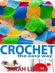 Crochet the Easy Way: Hats, Blankets, Scarfs and More ebook by Sarah Lisbon