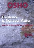 Existence Is Not Just Matter - opening to the mysteries of existence ebook by Osho, Osho International Foundation