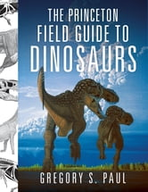 The Princeton Field Guide to Dinosaurs ebook by Gregory S. Paul