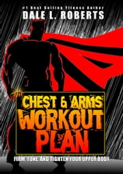 The Chest and Arms Workout Plan: Firm, Tone, and Tighten Your Upper Body ebook by Dale L. Roberts