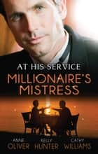 At His Service: The Millionaire's Mistress - 3 Book Box Set, Volume 3 ebook by Anne Oliver, Kelly Hunter, Cathy Williams