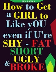 How to Get a Girl to Like You Even If You're Shy Fat Ugly and Broke ebook by Ben Banks