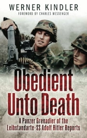 Obedient Unto Death - A Panzer-Grenadier of the Leibstandarte- SS Adolf Hitler Reports ebook by Werner Kindler