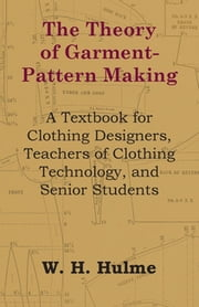 The Theory of Garment-Pattern Making - A Textbook for Clothing Designers, Teachers of Clothing Technology, and Senior Students ebook by W. H. Hulme