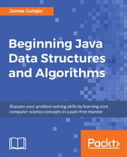 Beginning Java Data Structures and Algorithms - Sharpen your problem solving skills by learning core computer science concepts in a pain-free manner ebook by James Cutajar
