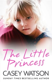 The Little Princess: The shocking true story of a little girl imprisoned in her own home ebook by Casey Watson