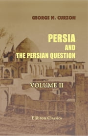 Persia and the Persian Question. In Two Volumes. Volume 2. ebook by George N. Curzon