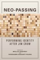 Neo-Passing - Performing Identity after Jim Crow ebook by Mollie Godfrey, Vershawn Young, Gayle Wald,...