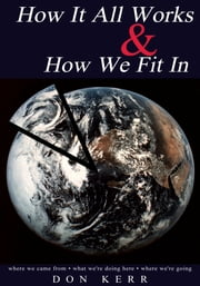How It All Works & How We Fit In - Where We Came from * What We're Doing Here * Where We're Going ebook by Don Kerr