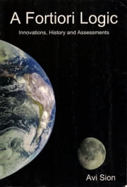 A Fortiori Logic: Innovations, History and Assessments ebook by Avi Sion