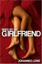 Bred by my Girlfriend eBook by Johannes Lowe