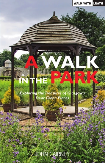 A Walk in the Park - Exploring the Treasures of Glasgow's Dear Green Places ebook by John Cairney