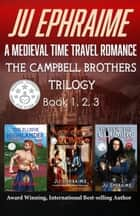 The Campbell Brothers Trilogy: A Medieval Time Travel Romance - Books 1, 2, & 3 ebook by Ju Ephraime
