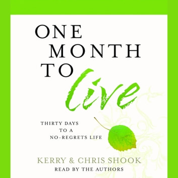 One Month to Live - Thirty Days to a No-Regrets Life audiobook by Kerry Shook,Chris Shook