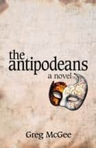 The Antipodeans - A Novel ebook by Greg McGee