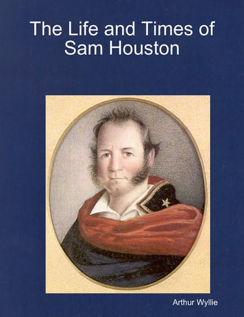 The Life and Times of Sam Houston ebook by Arthur Wyllie