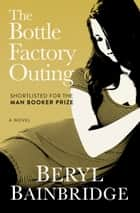 The Bottle Factory Outing - A Novel ebook by Beryl Bainbridge