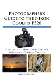Photographer's Guide to the Nikon Coolpix P520 - Getting the Most from Nikon's Superzoom Digital Camera ebook by Alexander S. White